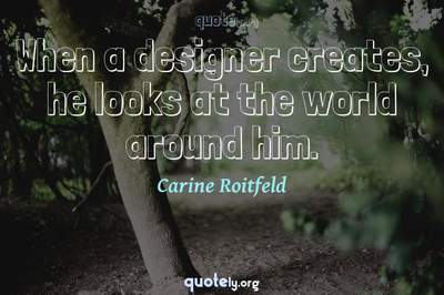 Photo Quote of When a designer creates, he looks at the world around him.