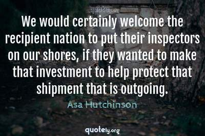 Photo Quote of We would certainly welcome the recipient nation to put their inspectors on our shores, if they wanted to make that investment to help protect that shipment that is outgoing.