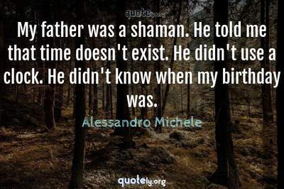 Photo Quote of My father was a shaman. He told me that time doesn't exist. He didn't use a clock. He didn't know when my birthday was.