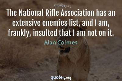 Photo Quote of The National Rifle Association has an extensive enemies list, and I am, frankly, insulted that I am not on it.