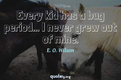 Photo Quote of Every kid has a bug period... I never grew out of mine.