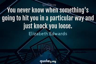 Photo Quote of You never know when something's going to hit you in a particular way and just knock you loose.