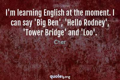 Photo Quote of I'm learning English at the moment. I can say 'Big Ben', 'Hello Rodney', 'Tower Bridge' and 'Loo'.
