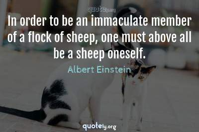 Photo Quote of In order to be an immaculate member of a flock of sheep, one must above all be a sheep oneself.