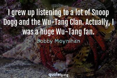 Photo Quote of I grew up listening to a lot of Snoop Dogg and the Wu-Tang Clan. Actually, I was a huge Wu-Tang fan.