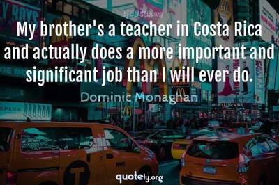Photo Quote of My brother's a teacher in Costa Rica and actually does a more important and significant job than I will ever do.