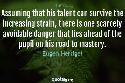Photo Quote of Assuming that his talent can survive the increasing strain, there is one scarcely avoidable danger that lies ahead of the pupil on his road to mastery.