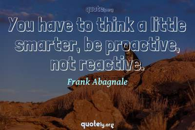 Photo Quote of You have to think a little smarter, be proactive, not reactive.