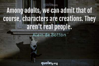 Photo Quote of Among adults, we can admit that of course, characters are creations. They aren't real people.