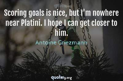 Photo Quote of Scoring goals is nice, but I'm nowhere near Platini. I hope I can get closer to him.