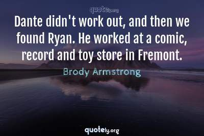 Photo Quote of Dante didn't work out, and then we found Ryan. He worked at a comic, record and toy store in Fremont.