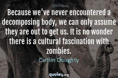 Photo Quote of Because we've never encountered a decomposing body, we can only assume they are out to get us. It is no wonder there is a cultural fascination with zombies.