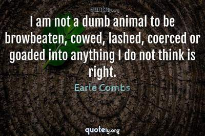 Photo Quote of I am not a dumb animal to be browbeaten, cowed, lashed, coerced or goaded into anything I do not think is right.