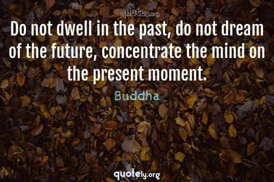 Photo Quote of Do not dwell in the past, do not dream of the future, concentrate the mind on the present moment.