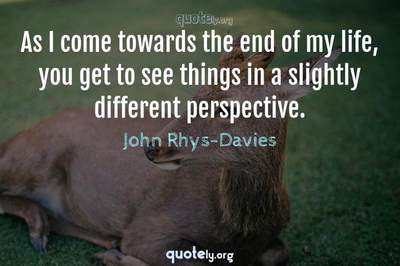 Photo Quote of As I come towards the end of my life, you get to see things in a slightly different perspective.