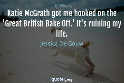 Photo Quote of Katie McGrath got me hooked on the 'Great British Bake Off.' It's ruining my life.