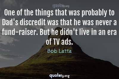 Photo Quote of One of the things that was probably to Dad's discredit was that he was never a fund-raiser. But he didn't live in an era of TV ads.