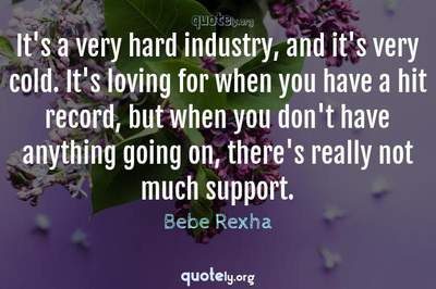 Photo Quote of It's a very hard industry, and it's very cold. It's loving for when you have a hit record, but when you don't have anything going on, there's really not much support.