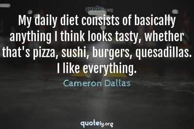 Photo Quote of My daily diet consists of basically anything I think looks tasty, whether that's pizza, sushi, burgers, quesadillas. I like everything.