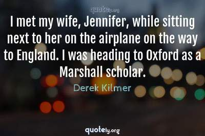 Photo Quote of I met my wife, Jennifer, while sitting next to her on the airplane on the way to England. I was heading to Oxford as a Marshall scholar.