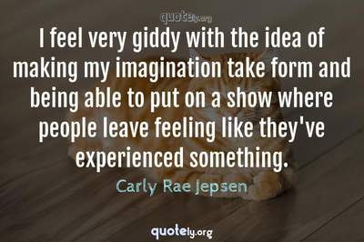 Photo Quote of I feel very giddy with the idea of making my imagination take form and being able to put on a show where people leave feeling like they've experienced something.