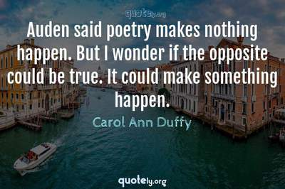 Photo Quote of Auden said poetry makes nothing happen. But I wonder if the opposite could be true. It could make something happen.