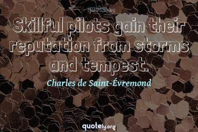 Photo Quote of Skillful pilots gain their reputation from storms and tempest.