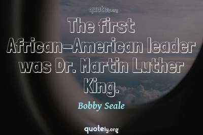 Photo Quote of The first African-American leader was Dr. Martin Luther King.