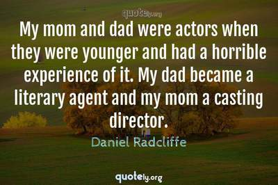 Photo Quote of My mom and dad were actors when they were younger and had a horrible experience of it. My dad became a literary agent and my mom a casting director.