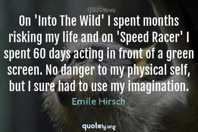 Photo Quote of On 'Into The Wild' I spent months risking my life and on 'Speed Racer' I spent 60 days acting in front of a green screen. No danger to my physical self, but I sure had to use my imagination.