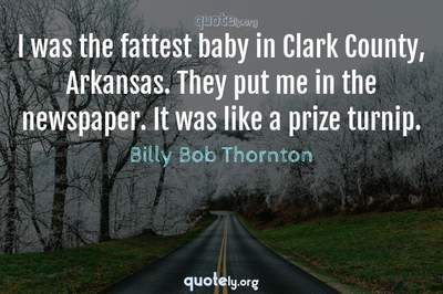 Photo Quote of I was the fattest baby in Clark County, Arkansas. They put me in the newspaper. It was like a prize turnip.