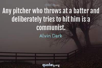 Photo Quote of Any pitcher who throws at a batter and deliberately tries to hit him is a communist.