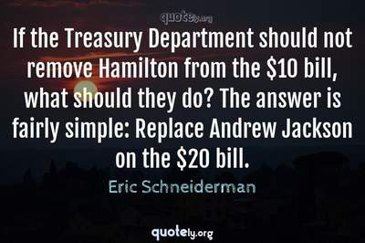 Photo Quote of If the Treasury Department should not remove Hamilton from the $10 bill, what should they do? The answer is fairly simple: Replace Andrew Jackson on the $20 bill.