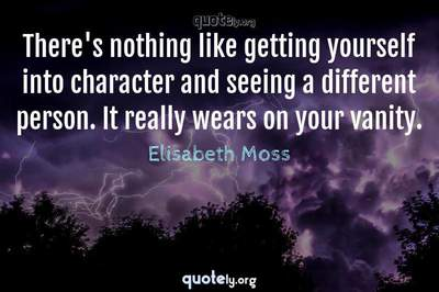Photo Quote of There's nothing like getting yourself into character and seeing a different person. It really wears on your vanity.