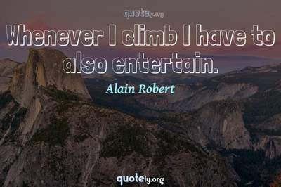 Photo Quote of Whenever I climb I have to also entertain.