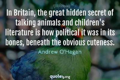 Photo Quote of In Britain, the great hidden secret of talking animals and children's literature is how political it was in its bones, beneath the obvious cuteness.