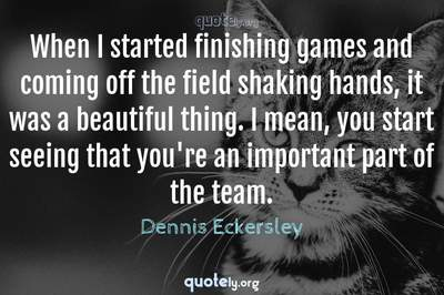 Photo Quote of When I started finishing games and coming off the field shaking hands, it was a beautiful thing. I mean, you start seeing that you're an important part of the team.