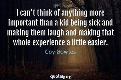 Photo Quote of I can't think of anything more important than a kid being sick and making them laugh and making that whole experience a little easier.