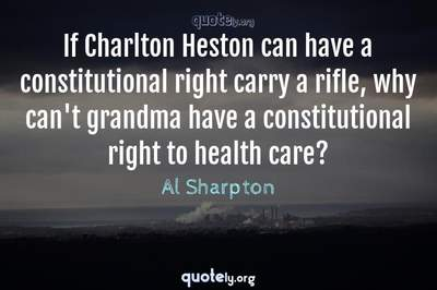 Photo Quote of If Charlton Heston can have a constitutional right carry a rifle, why can't grandma have a constitutional right to health care?