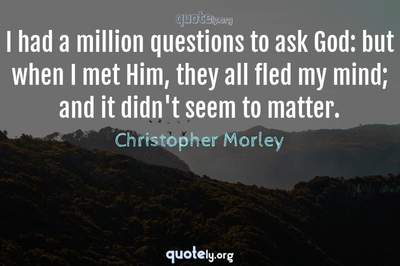 Photo Quote of I had a million questions to ask God: but when I met Him, they all fled my mind; and it didn't seem to matter.