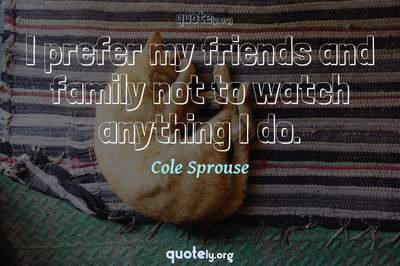 Photo Quote of I prefer my friends and family not to watch anything I do.