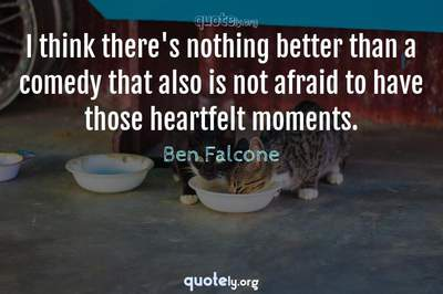 Photo Quote of I think there's nothing better than a comedy that also is not afraid to have those heartfelt moments.