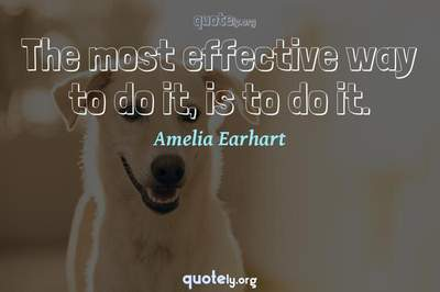Photo Quote of The most effective way to do it, is to do it.