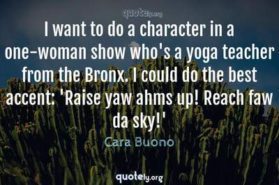 Photo Quote of I want to do a character in a one-woman show who's a yoga teacher from the Bronx. I could do the best accent: 'Raise yaw ahms up! Reach faw da sky!'