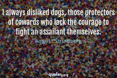 Photo Quote of I always disliked dogs, those protectors of cowards who lack the courage to fight an assailant themselves.