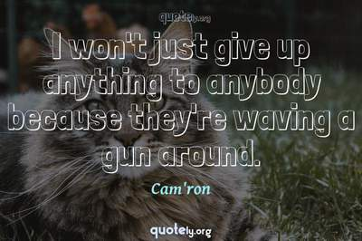 Photo Quote of I won't just give up anything to anybody because they're waving a gun around.