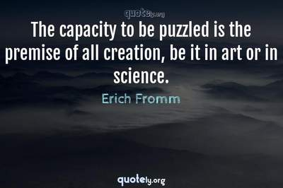 Photo Quote of The capacity to be puzzled is the premise of all creation, be it in art or in science.