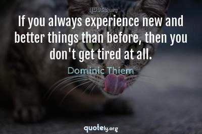 Photo Quote of If you always experience new and better things than before, then you don't get tired at all.