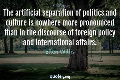 Photo Quote of The artificial separation of politics and culture is nowhere more pronounced than in the discourse of foreign policy and international affairs.