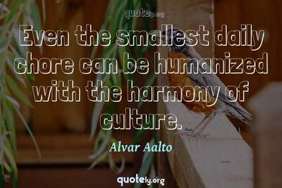 Photo Quote of Even the smallest daily chore can be humanized with the harmony of culture.
